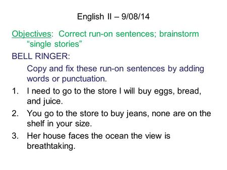 "English II – 9/08/14 Objectives: Correct run-on sentences; brainstorm ""single stories"" BELL RINGER: Copy and fix these run-on sentences by adding words."