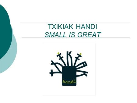 TXIKIAK HANDI SMALL IS GREAT. WHAT IS IT? Txikiak Handi (Small is Great) is an ongoing project from Nafarroa Oinez' which was created to proclaim the.