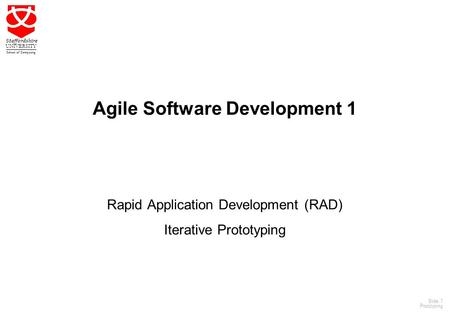 1 Staffordshire UNIVERSITY School of Computing Slide: 1 Prototyping Agile Software Development 1 Rapid Application Development (RAD) Iterative Prototyping.