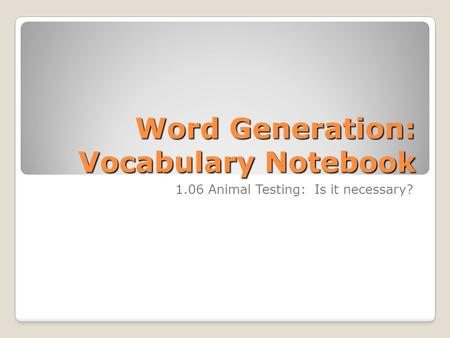 Word Generation: Vocabulary Notebook 1.06 Animal Testing: Is it necessary?