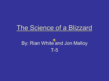 The Science of a Blizzard By: Rian White and Jon Malloy T-5.