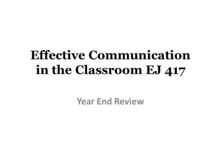 Effective Communication in the Classroom EJ 417 Year End Review.