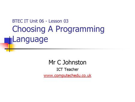Mr C Johnston ICT Teacher www.computechedu.co.uk BTEC IT Unit 06 - Lesson 03 Choosing A Programming Language.