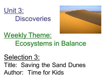 Unit 3: Discoveries Weekly Theme: Ecosystems in Balance Selection 3: Title: Saving the Sand Dunes Author: Time for Kids.