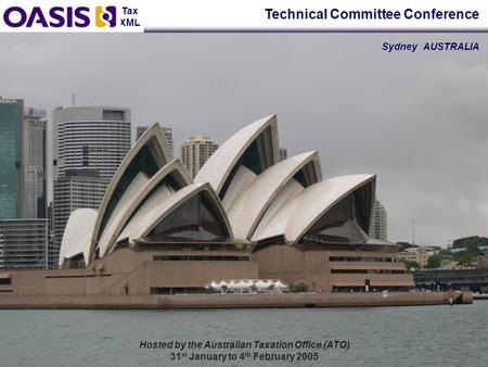 Tax XML Hosted by the Australian Taxation Office (ATO) 31 st January to 4 th February 2005 Technical Committee Conference Sydney AUSTRALIA.