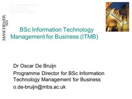 BSc Information Technology Management for Business (ITMB) Dr Oscar De Bruijn Programme Director for BSc Information Technology Management for Business.