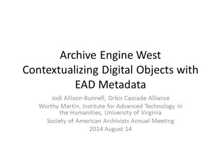 Archive Engine West Contextualizing Digital Objects with EAD Metadata Jodi Allison-Bunnell, Orbis Cascade Alliance Worthy Martin, Institute for Advanced.