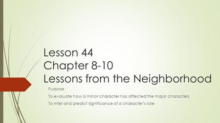 Lesson 44 Chapter 8-10 Lessons from the Neighborhood Purpose To evaluate how a minor character has affected the major characters To infer and predict significance.