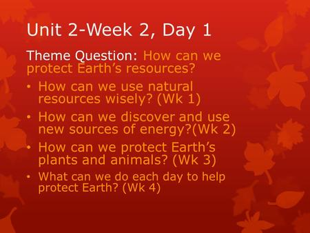 Unit 2-Week 2, Day 1 Theme Question: How can we protect Earth's resources? How can we use natural resources wisely? (Wk 1) How can we discover and use.