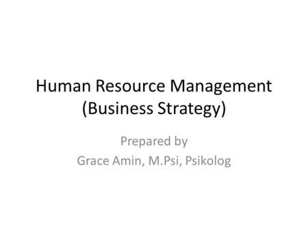 Human Resource Management (Business Strategy) Prepared by Grace Amin, M.Psi, Psikolog.