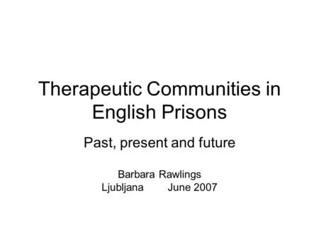 Therapeutic Communities in English Prisons Past, present and future Barbara Rawlings Ljubljana June 2007.