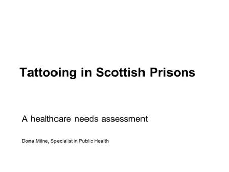 Tattooing in Scottish Prisons A healthcare needs assessment Dona Milne, Specialist in Public Health.