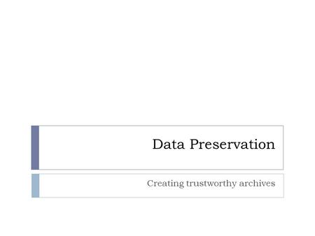Data Preservation Creating trustworthy archives. Digital Preservation does not happen by accident  To preserve digital information, we need to take careful,