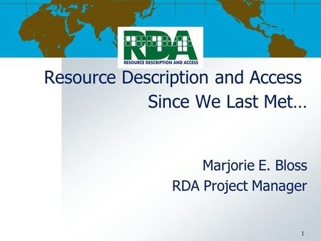 Resource Description and Access Since We Last Met… Marjorie E. Bloss RDA Project Manager 1.