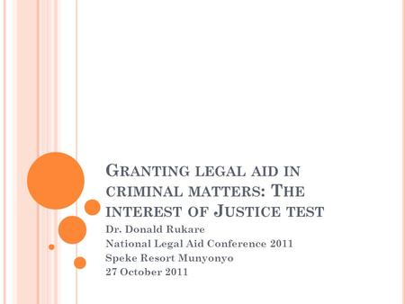 G RANTING LEGAL AID IN CRIMINAL MATTERS : T HE INTEREST OF J USTICE TEST Dr. Donald Rukare National Legal Aid Conference 2011 Speke Resort Munyonyo 27.