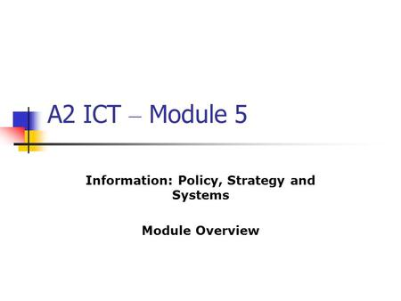 A2 ICT – Module 5 Information: Policy, Strategy and Systems Module Overview.