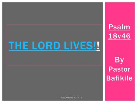 Psalm 18v46 By Pastor Bafikile THE LORD LIVES!THE LORD LIVES!! Friday, 08 May 2015 1.
