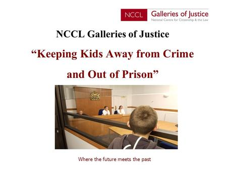 "Where the future meets the past NCCL Galleries of Justice ""Keeping Kids Away from Crime and Out of Prison"""