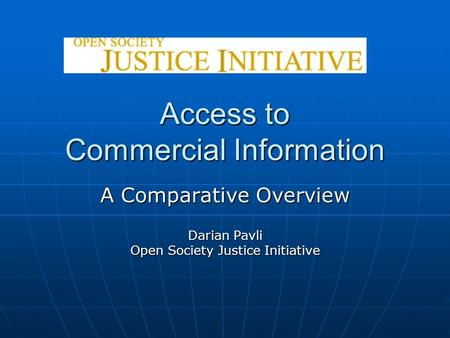 Access to Commercial Information A Comparative Overview Darian Pavli Open Society Justice Initiative.