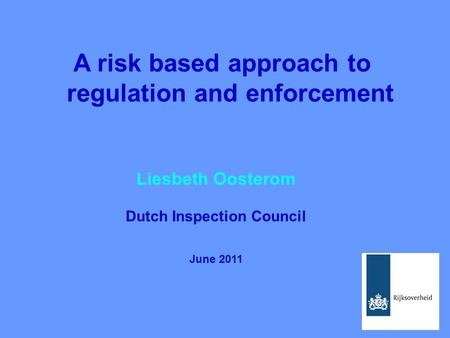 A risk based approach to regulation and enforcement Liesbeth Oosterom Dutch Inspection Council June 2011.