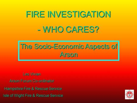 FIRE INVESTIGATION - WHO CARES? Les Vivian Arson Forum Co-ordinator Hampshire Fire & Rescue Service Isle of Wight Fire & Rescue Service The Socio-Economic.
