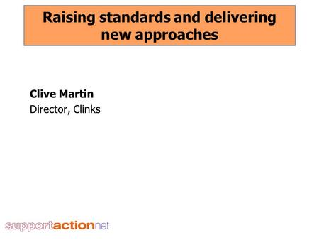 Raising standards and delivering new approaches Clive Martin Director, Clinks.