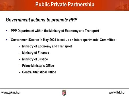  PPP Department within the Ministry of Economy and Transport  Government Decree in May 2003 to set up an Interdepartmental Committee – Ministry of Economy.