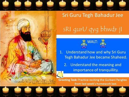 Sri Guru Tegh Bahadur Jee sRI gurU qyg bhwdr jI WALT: 1.Understand how and why Sri Guru Tegh Bahadur Jee became Shaheed. 2.Understand the meaning and importance.