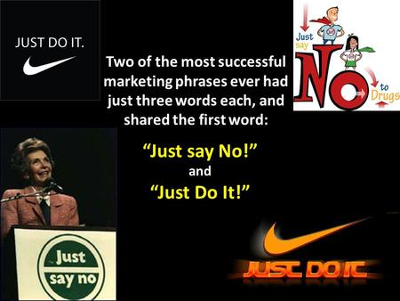 "Two of the most successful marketing phrases ever had just three words each, and shared the first word: ""Just say No!"" and ""Just Do It!"""