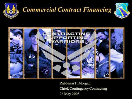 Rabbanai T. Morgan Chief, Contingency Contracting 26 May 2005 Commercial Contract Financing.