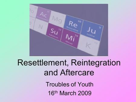 Resettlement, Reintegration and Aftercare Troubles of Youth 16 th March 2009.
