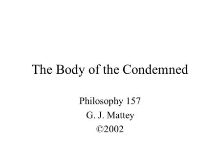 The Body of the Condemned Philosophy 157 G. J. Mattey ©2002.