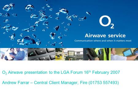 O 2 Airwave presentation to the LGA Forum 16 th February 2007 Andrew Farrar – Central Client Manager, Fire (01753 557493)