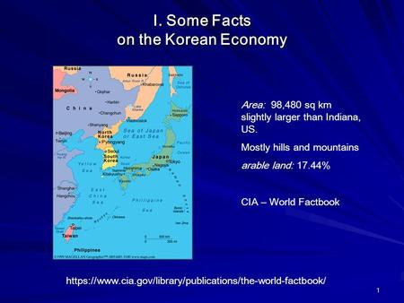 1 I. Some Facts on the Korean Economy Area: 98,480 sq km slightly larger than Indiana, US. Mostly hills and mountains arable land: 17.44% CIA – World Factbook.