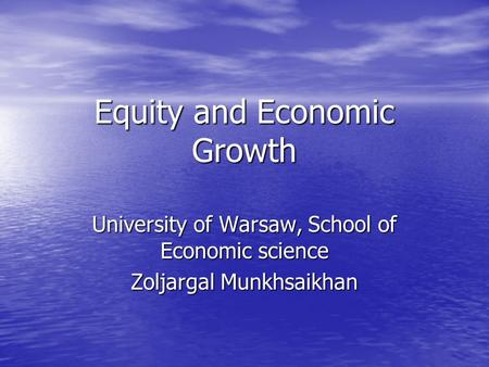 Equity and Economic Growth University of Warsaw, School of Economic science Zoljargal Munkhsaikhan.