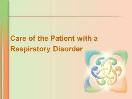 Care of the Patient with a Respiratory Disorder Care of the Patient with a Respiratory Disorder.