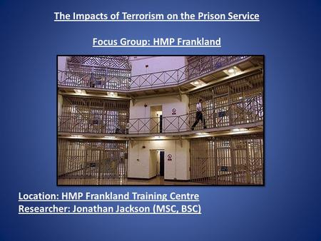 The Impacts of Terrorism on the Prison Service Focus Group: HMP Frankland Location: HMP Frankland Training Centre Researcher: Jonathan Jackson (MSC, BSC)