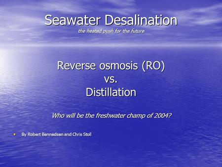 Seawater Desalination the heated push for the future Reverse osmosis (RO) vs.Distillation Who will be the freshwater champ of 2004? By Robert Bennedsen.