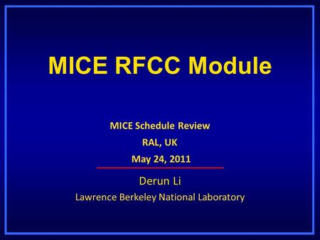 MICE RFCC Module Derun Li Lawrence Berkeley National Laboratory MICE Schedule Review RAL, UK May 24, 2011 May 24, 2011.