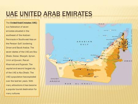 The United Arab Emirates (UAE) is a federation of seven emirates situated in the southeast of the Arabian Peninsula in Southwest Asia on the Persian Gulf,
