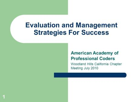 1 Evaluation and Management Strategies For Success American Academy of Professional Coders Woodland Hills California Chapter Meeting July 2010.
