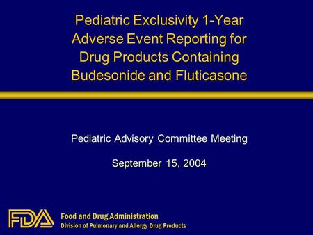 Food and Drug Administration Division of Pulmonary and Allergy Drug Products Pediatric Exclusivity 1-Year Adverse Event Reporting for Drug Products Containing.