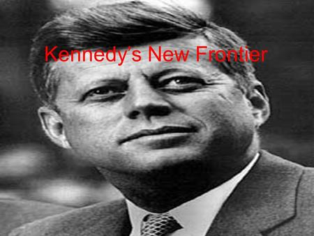 Kennedy's New Frontier. New Frontier Kennedy's vision of progress –Called for Americans to be new pioneers and explore uncharted areas of science and.