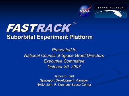 Suborbital Experiment Platform Presented to National Council of Space Grant Directors Executive Committee October 30, 2007 James E. Ball Spaceport Development.