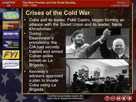 Section 2-10 Crises of the Cold War Click the mouse button or press the Space Bar to display the information. Cuba and its leader, Fidel Castro, began.
