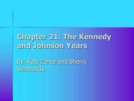 Chapter 21: The Kennedy and Johnson Years By: Katy Zerbe and Sherry Seamands.
