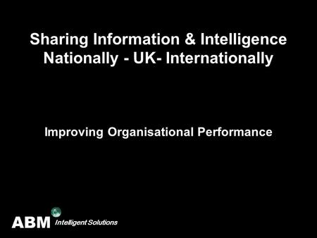 ABM Intelligent Solutions Sharing Information & Intelligence Nationally - UK- Internationally Improving Organisational Performance.