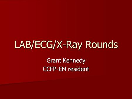 LAB/ECG/X-Ray Rounds Grant Kennedy CCFP-EM resident.