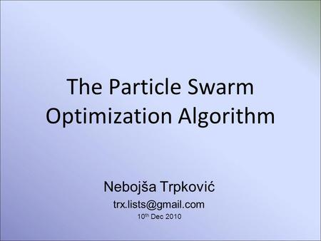 The Particle Swarm Optimization Algorithm Nebojša Trpković 10 th Dec 2010.