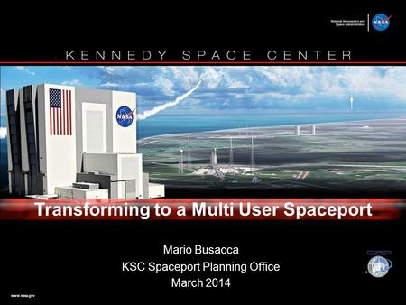 Www.nasa.gov Mario Busacca KSC Spaceport Planning Office March 2014 Transforming to a Multi User Spaceport.